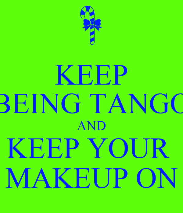 KEEP BEING TANGO AND KEEP YOUR  MAKEUP ON