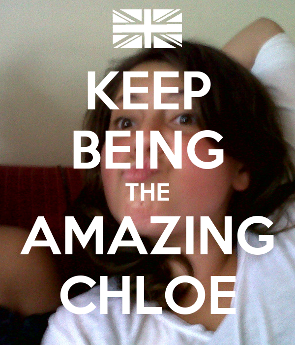 KEEP BEING THE AMAZING CHLOE