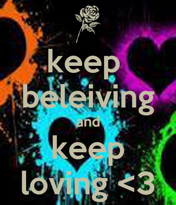 keep  beleiving and keep loving <3