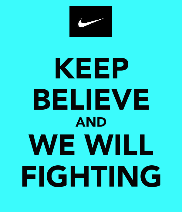 KEEP BELIEVE AND WE WILL FIGHTING