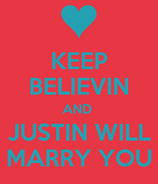 KEEP BELIEVIN AND  JUSTIN WILL MARRY YOU