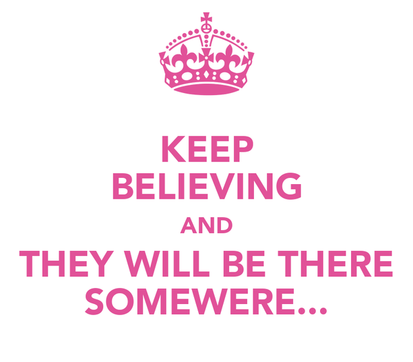 KEEP BELIEVING AND THEY WILL BE THERE SOMEWERE...