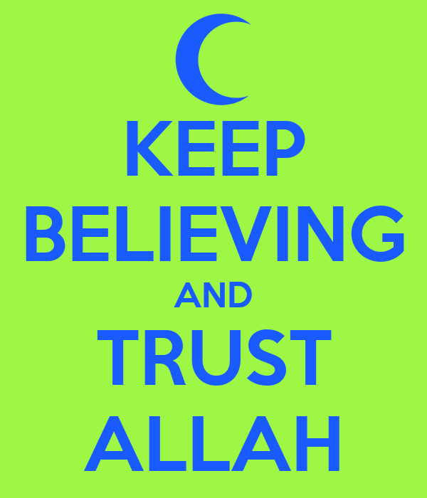 KEEP BELIEVING AND TRUST ALLAH
