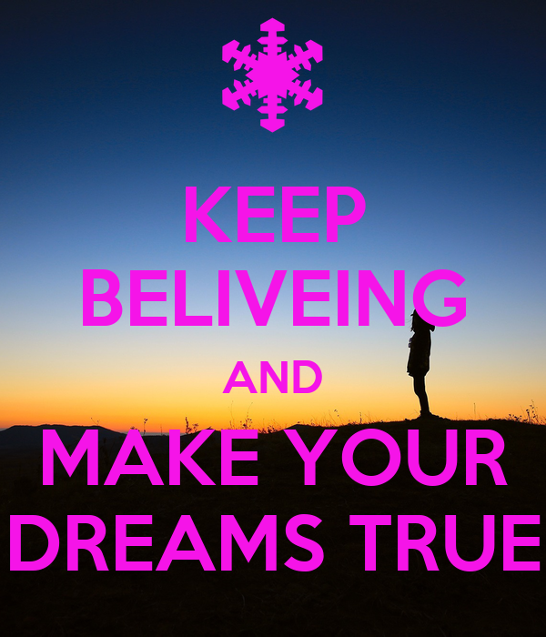 KEEP BELIVEING AND MAKE YOUR DREAMS TRUE