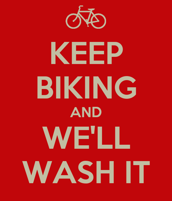 KEEP BIKING AND WE'LL WASH IT