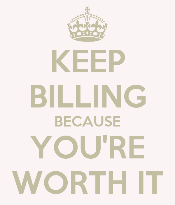 KEEP BILLING BECAUSE YOU'RE WORTH IT
