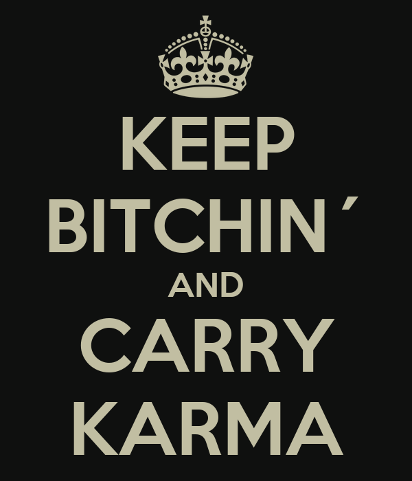 KEEP BITCHIN´ AND CARRY KARMA