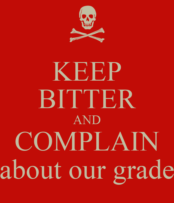KEEP BITTER AND COMPLAIN about our grade