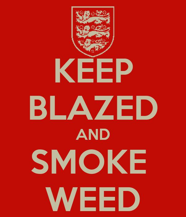 KEEP BLAZED AND SMOKE  WEED