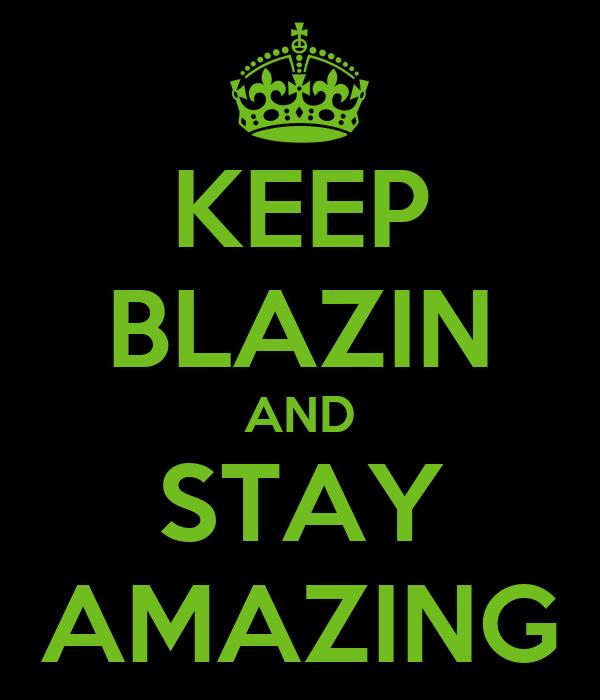 KEEP BLAZIN AND STAY AMAZING