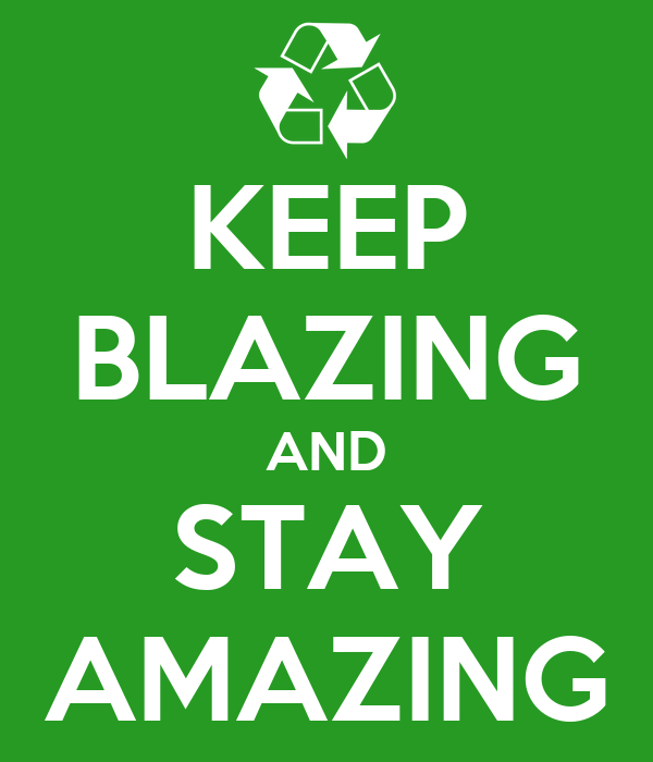 KEEP BLAZING AND STAY AMAZING