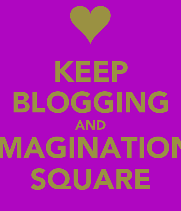 KEEP BLOGGING AND IMAGINATION SQUARE