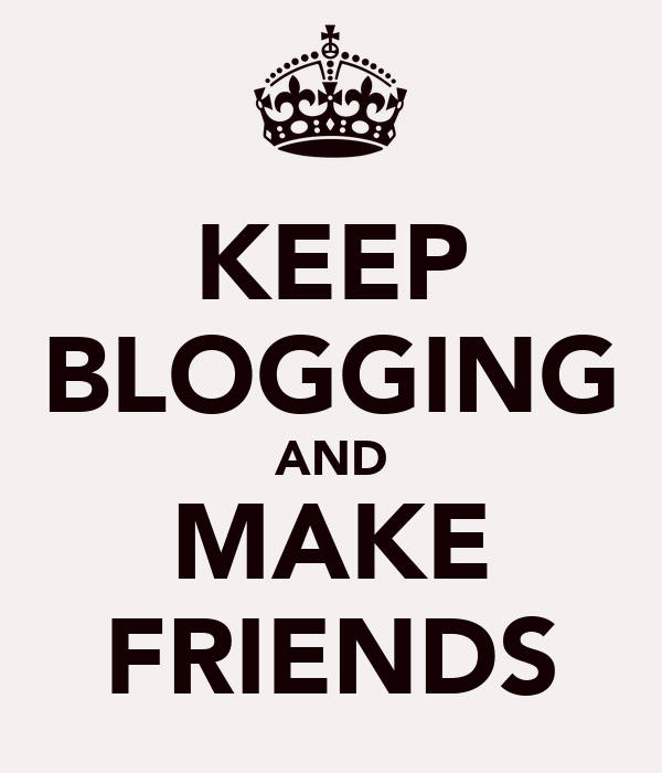 KEEP BLOGGING AND MAKE FRIENDS