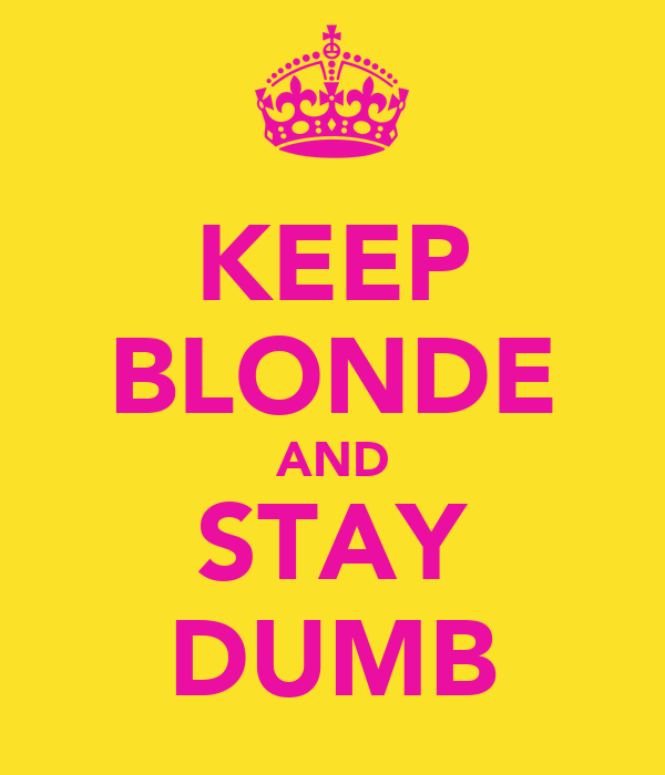 KEEP BLONDE AND STAY DUMB