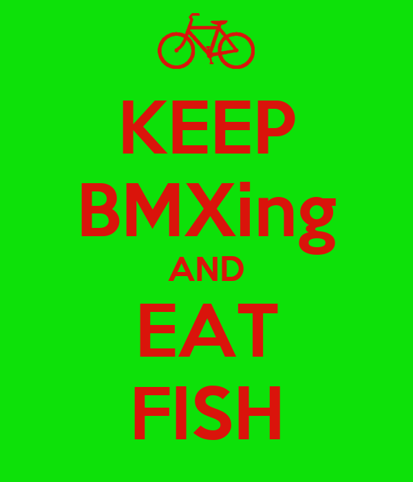 KEEP BMXing AND EAT FISH