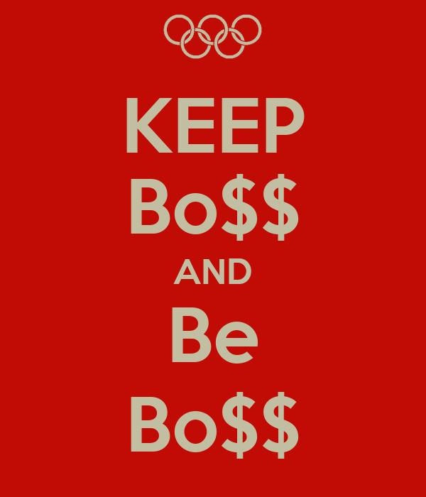 KEEP Bo$$ AND Be Bo$$