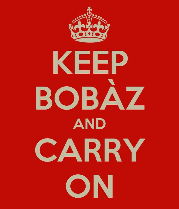 KEEP BOBÀZ AND CARRY ON