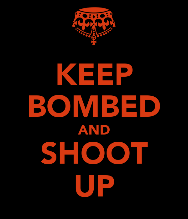 KEEP BOMBED AND SHOOT UP