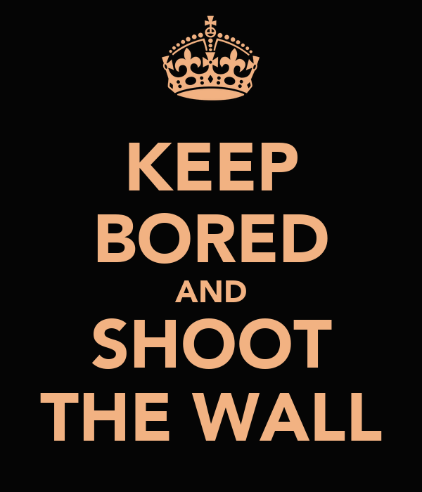KEEP BORED AND SHOOT THE WALL