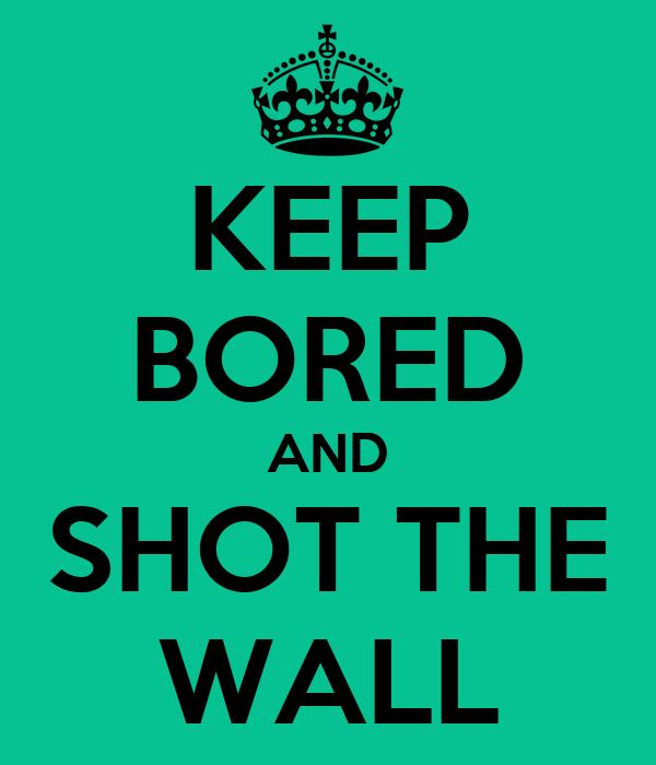 KEEP BORED AND SHOT THE WALL