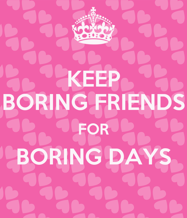 KEEP BORING FRIENDS FOR BORING DAYS