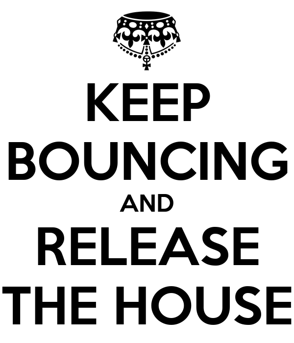 KEEP BOUNCING AND RELEASE THE HOUSE