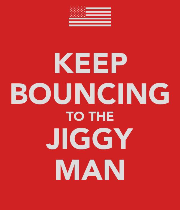 KEEP BOUNCING TO THE JIGGY MAN