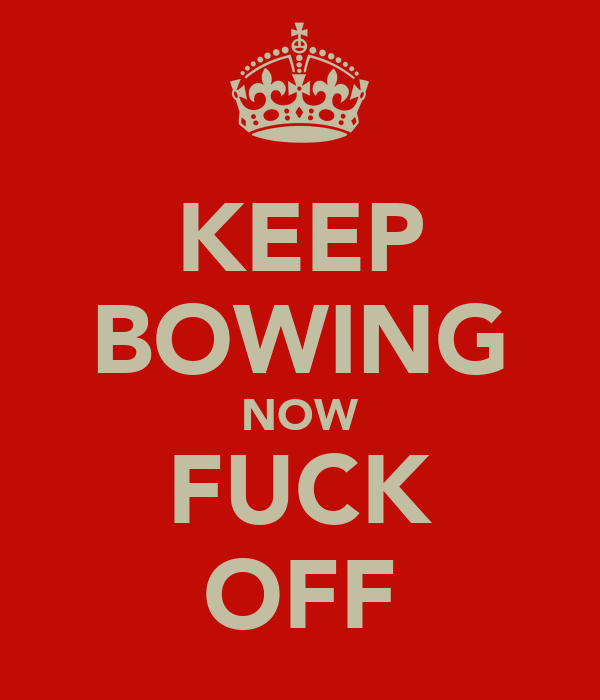 KEEP BOWING NOW FUCK OFF