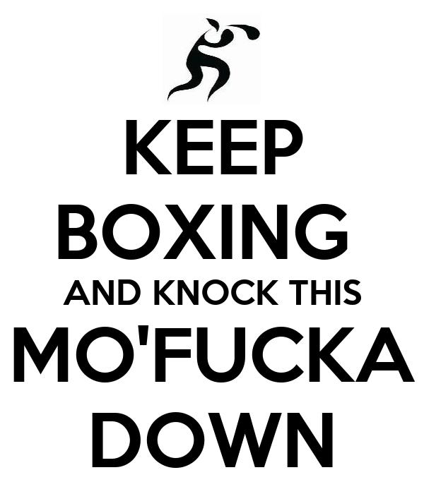 KEEP BOXING  AND KNOCK THIS MO'FUCKA DOWN