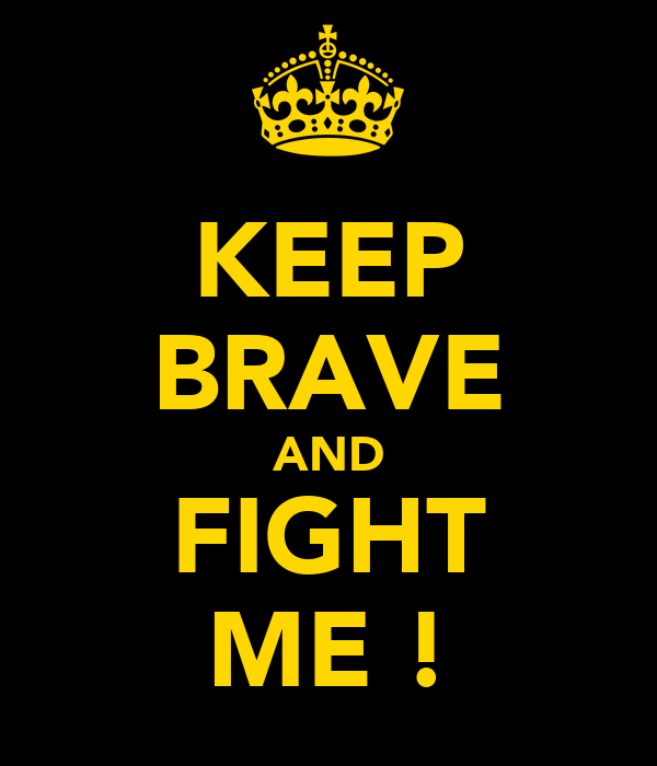 KEEP BRAVE AND FIGHT ME !