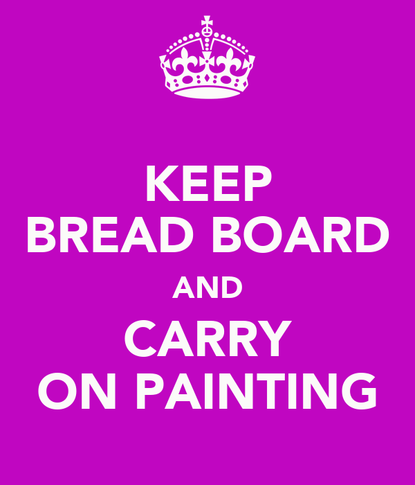 KEEP BREAD BOARD AND CARRY ON PAINTING