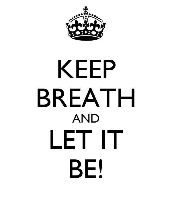 KEEP BREATH AND LET IT BE!