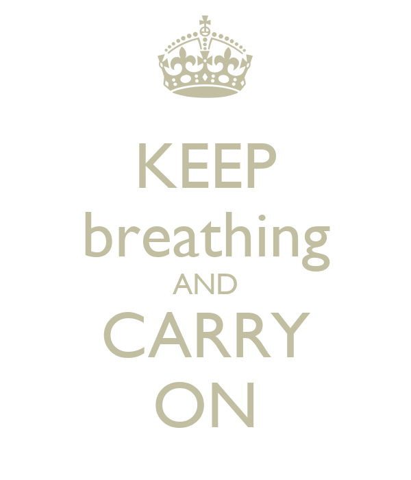 KEEP breathing AND CARRY ON