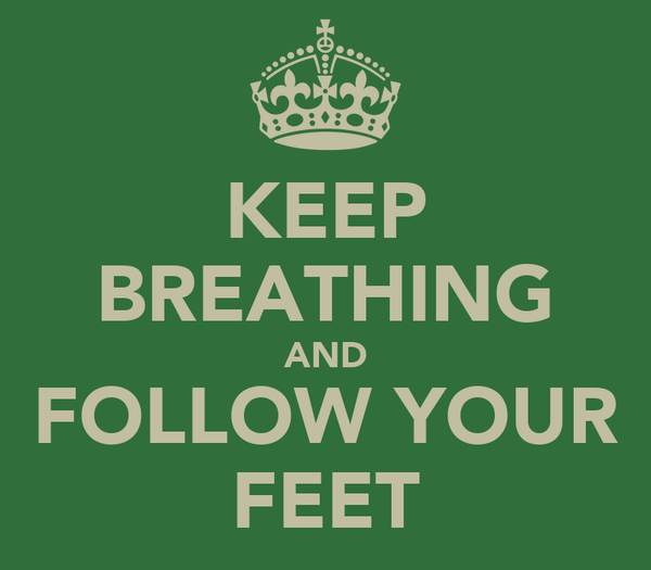 KEEP BREATHING AND FOLLOW YOUR FEET