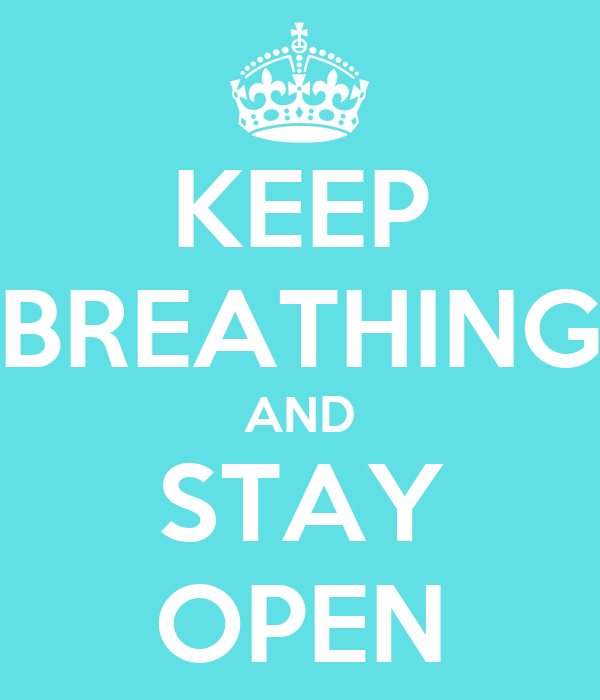 KEEP BREATHING AND STAY OPEN