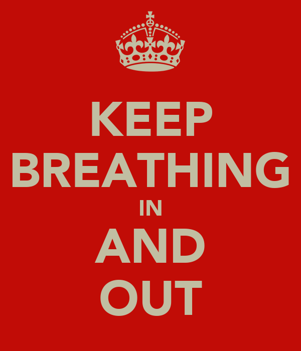 KEEP BREATHING IN AND OUT