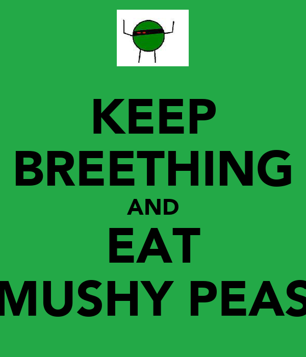 KEEP BREETHING AND EAT MUSHY PEAS