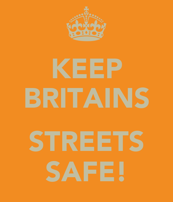 KEEP BRITAINS  STREETS SAFE!