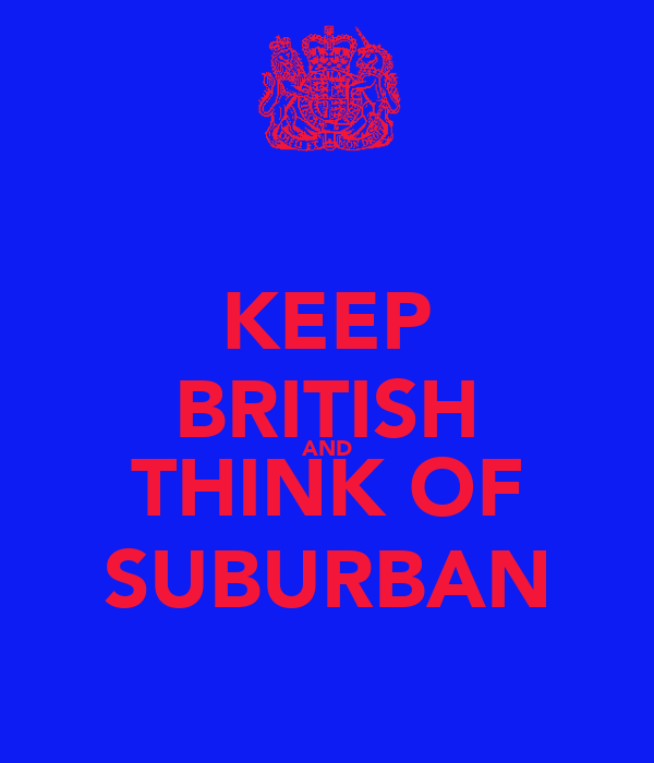 KEEP BRITISH AND THINK OF SUBURBAN