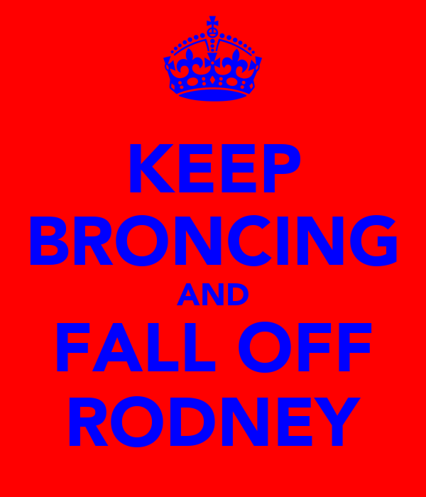 KEEP BRONCING AND FALL OFF RODNEY