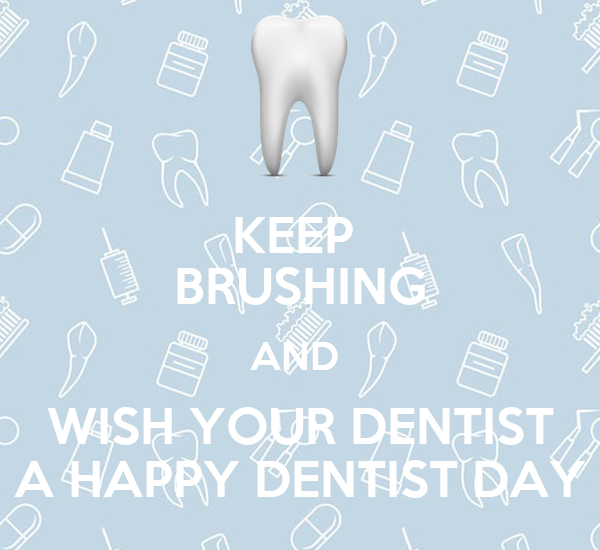 KEEP  BRUSHING AND  WISH YOUR DENTIST A HAPPY DENTIST DAY