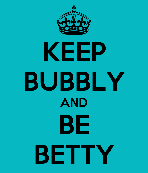 KEEP BUBBLY AND BE BETTY