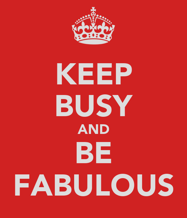 KEEP BUSY AND BE FABULOUS
