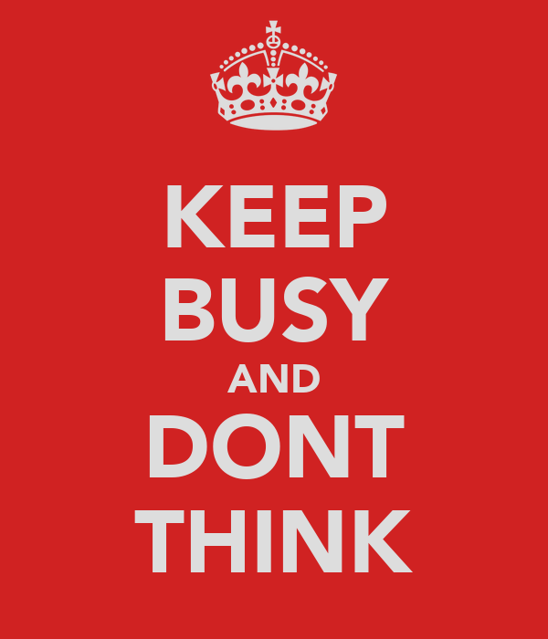 KEEP BUSY AND DONT THINK