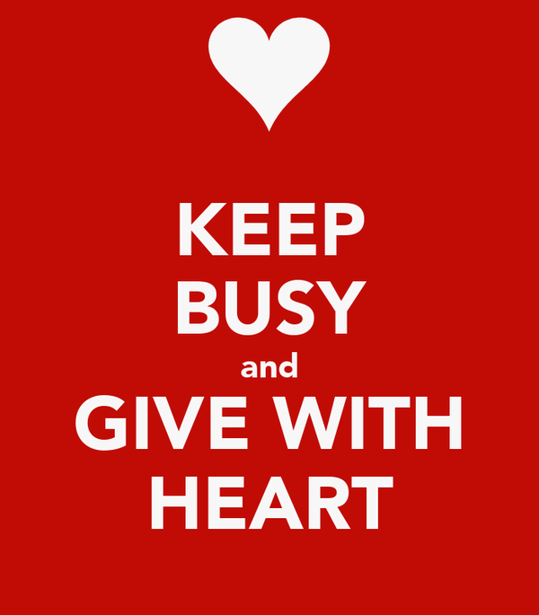 KEEP BUSY and GIVE WITH HEART