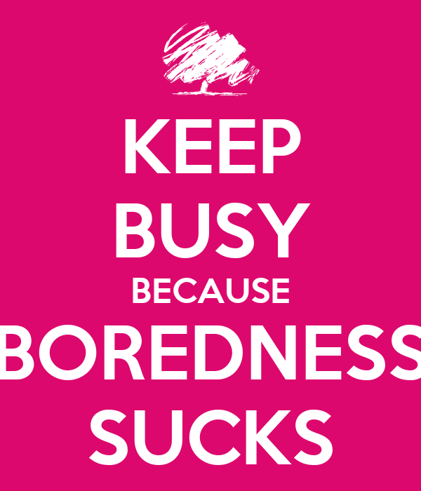 KEEP BUSY BECAUSE BOREDNESS SUCKS
