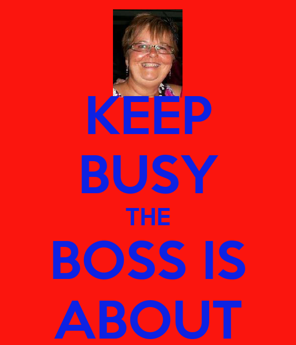 KEEP BUSY THE BOSS IS ABOUT