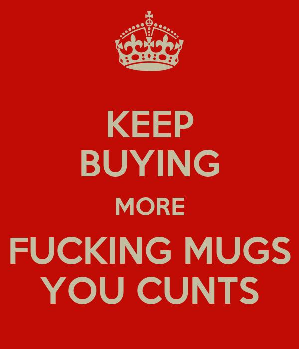 KEEP BUYING MORE FUCKING MUGS YOU CUNTS