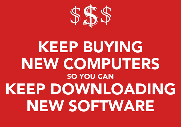 KEEP BUYING NEW COMPUTERS SO YOU CAN KEEP DOWNLOADING NEW SOFTWARE