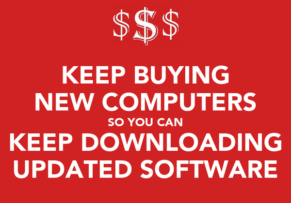 KEEP BUYING NEW COMPUTERS SO YOU CAN KEEP DOWNLOADING UPDATED SOFTWARE